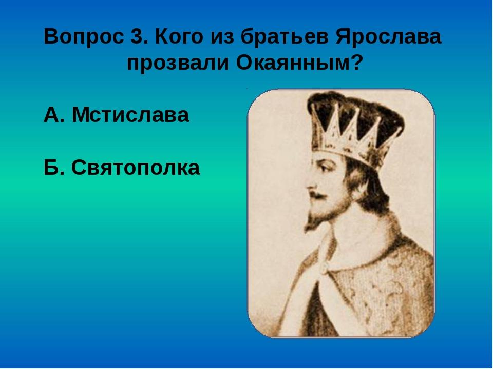 Вопрос 3. Кого из братьев Ярослава прозвали Окаянным? А. Мстислава Б. Святопо...