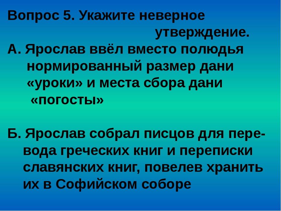 Вопрос 5. Укажите неверное утверждение. А. Ярослав ввёл вместо полюдья нормир...