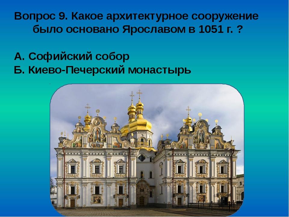 Вопрос 9. Какое архитектурное сооружение было основано Ярославом в 1051 г. ?...