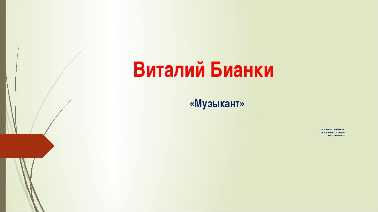Виталий Бианки «Музыкант» Подготовила: Товарчий Л. Г. Учитель начальных класс...