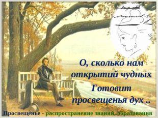 О, сколько нам открытий чудных Готовит просвещенья дух .. Просвещенье - распр
