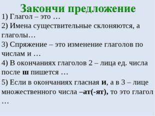 1) Глагол – это … 2) Имена существительные склоняются, а глаголы… 3) Спряжени