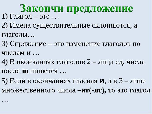 1) Глагол – это … 2) Имена существительные склоняются, а глаголы… 3) Спряжени...