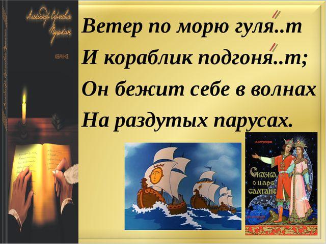 Ветер по морю гуля..т И кораблик подгоня..т; Он бежит себе в волнах На раздут...