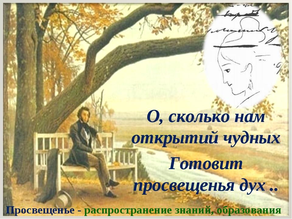 О, сколько нам открытий чудных Готовит просвещенья дух .. Просвещенье - распр...