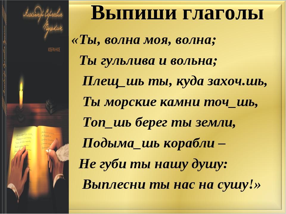 Выпиши глаголы «Ты, волна моя, волна; Ты гульлива и вольна; Плещ_шь ты, куда...