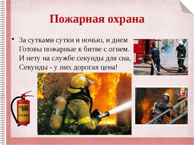 Пожарная охрана За сутками сутки и ночью, и днем Готовы пожарные к битве с ог...
