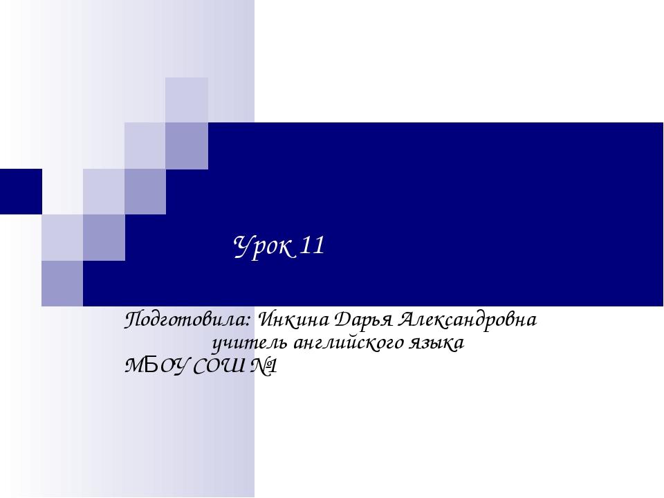 Урок 11 Подготовила: Инкина Дарья Александровна учитель английского языка...