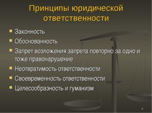 Принципы юридической ответственности Законность Обоснованность Запрет возложе