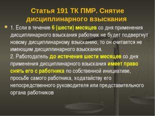 Статья 191 ТК ПМР. Снятие дисциплинарного взыскания 1. Если в течение 6 (шест