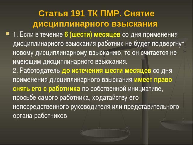 Статья 191 ТК ПМР. Снятие дисциплинарного взыскания 1. Если в течение 6 (шест...