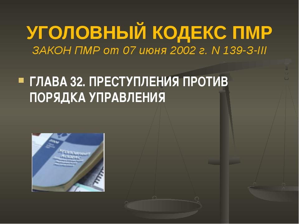 УГОЛОВНЫЙ КОДЕКС ПМР ЗАКОН ПМР от 07 июня 2002 г. N 139-З-III ГЛАВА 32. ПРЕС...