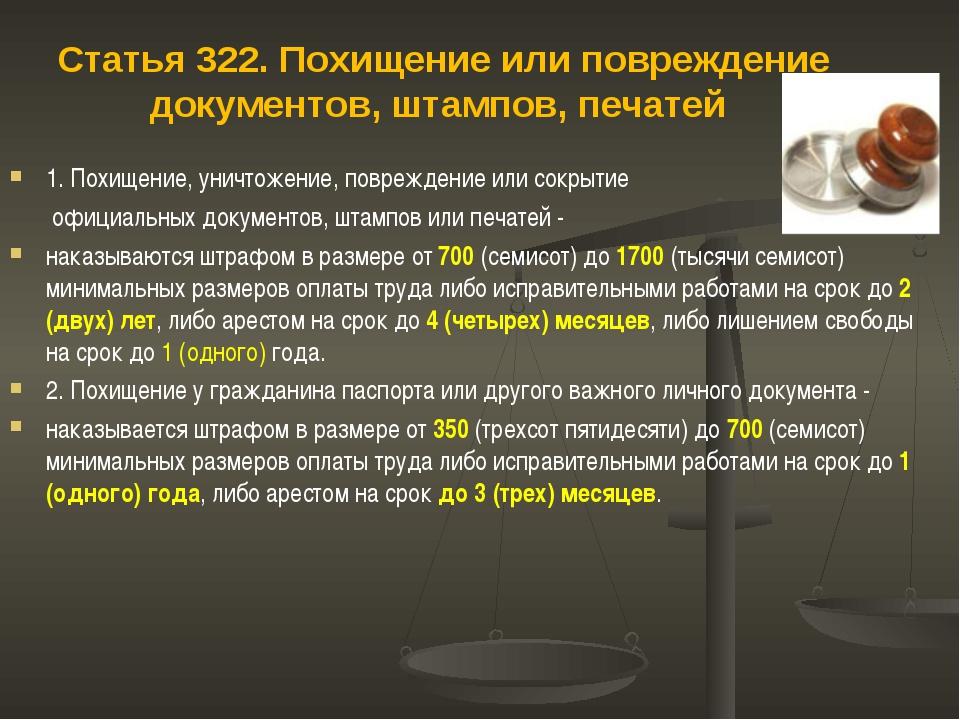 Статья 322. Похищение или повреждение документов, штампов, печатей 1. Похищен...