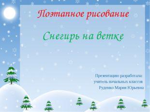 Поэтапное рисование Снегирь на ветке Презентацию разработала: учитель начальн