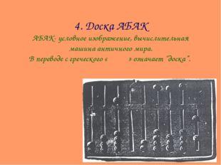 4. Доска АБАК АБАК- условное изображение, вычислительная машина античного ми