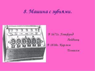 8. Машина с зубьями. В 1671г. Готфрид Лейбниц В 1818г. Карлом Томасом
