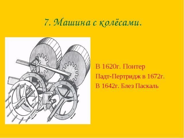 7. Машина с колёсами. В 1620г. Понтер Падт-Пертридж в 1672г. В 1642г. Блез Па...