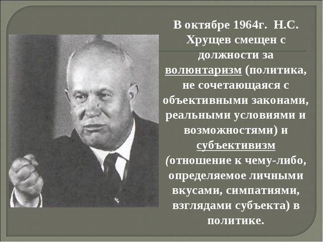 В октябре 1964г. Н.С. Хрущев смещен с должности за волюнтаризм (политика, не...