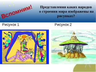 Вспомним! Рисунок 1 Рисунок 2 Представления каких народов о строении мира изо