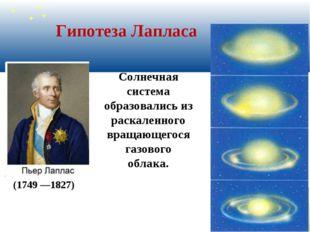 Гипотеза Лапласа (1749 —1827) Солнечная система образовались из раскаленного