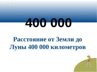 400 000 Расстояние от Земли до Луны 400 000 километров