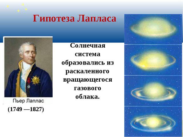 Гипотеза Лапласа (1749 —1827) Солнечная система образовались из раскаленного...