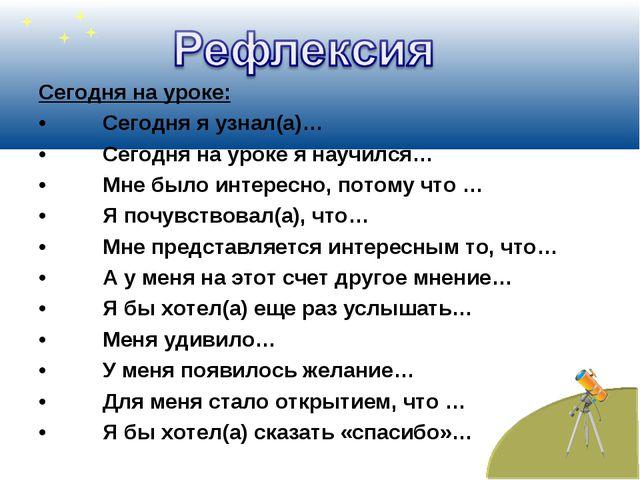 Сегодня на уроке: •Сегодня я узнал(а)… •Сегодня на уроке я научился… •Мне...