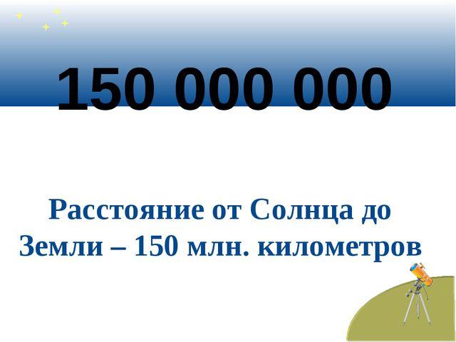150 000 000 Расстояние от Солнца до Земли – 150 млн. километров