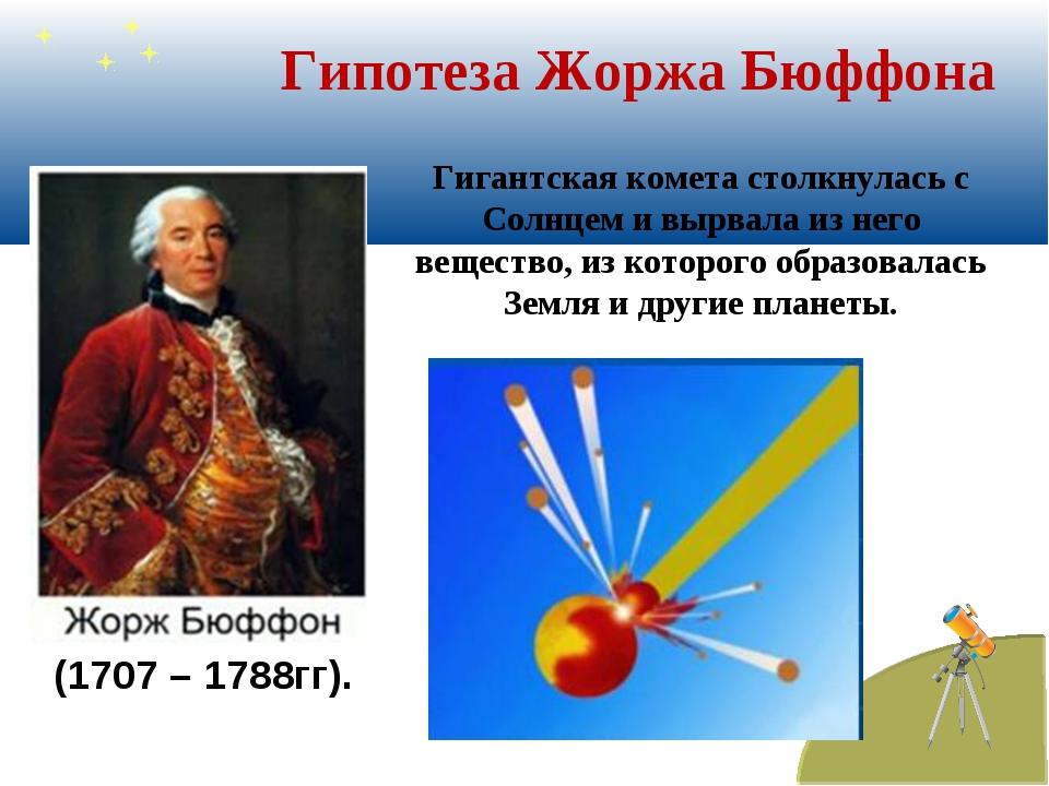 Гипотеза Жоржа Бюффона Гигантская комета столкнулась с Солнцем и вырвала из н...