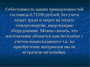 Себестоимость наших принадлежностей составила 0,71596 рублей, без учета затра