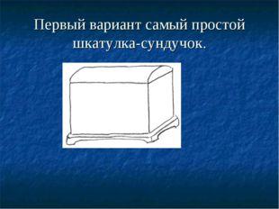 Первый вариант самый простой шкатулка-сундучок.