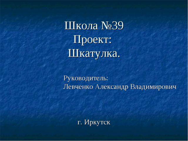 Школа №39 Проект: Шкатулка. Руководитель: Левченко Александр Владимирович г....