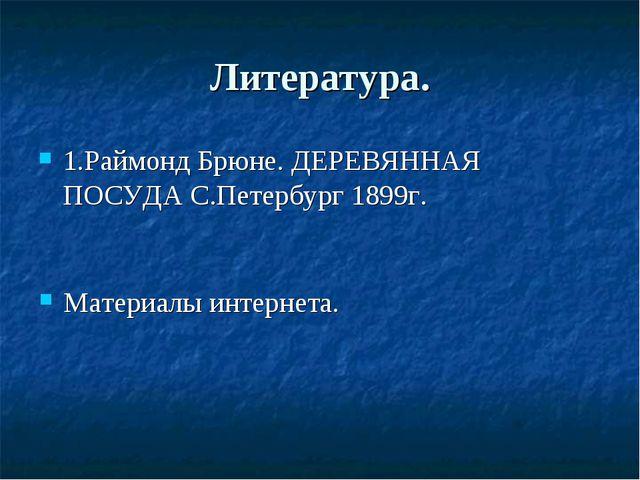 Литература. 1.Раймонд Брюне. ДЕРЕВЯННАЯ ПОСУДА С.Петербург 1899г. Материалы и...