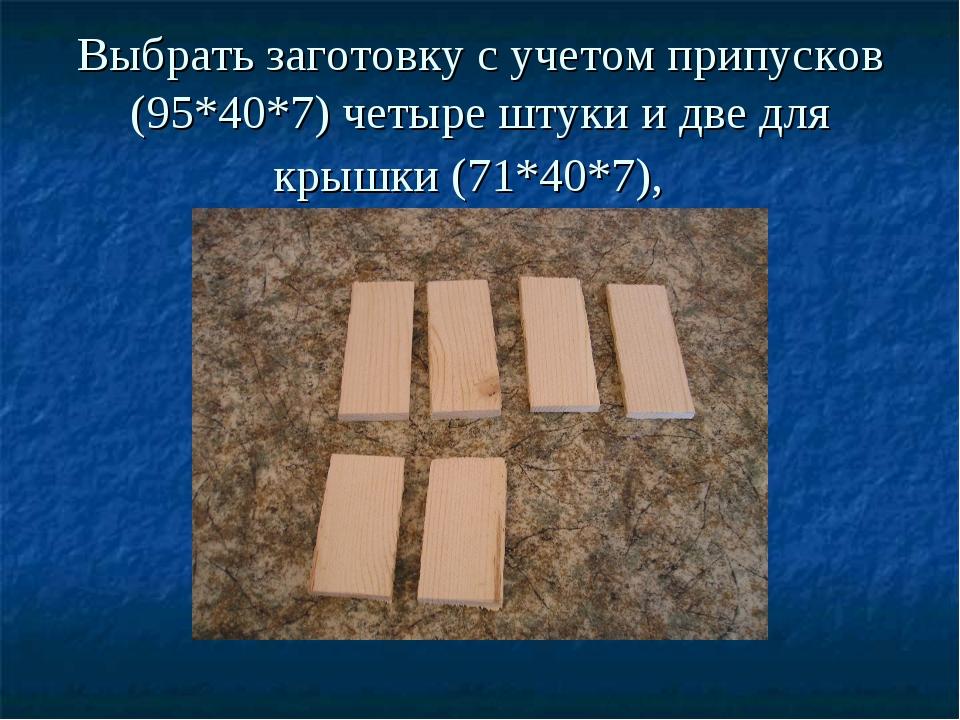 Выбрать заготовку с учетом припусков (95*40*7) четыре штуки и две для крышки...
