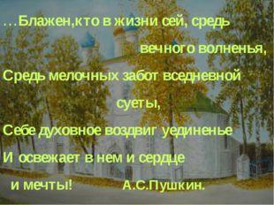 …Блажен,кто в жизни сей, средь вечного волненья, Средь мелочных забот вс