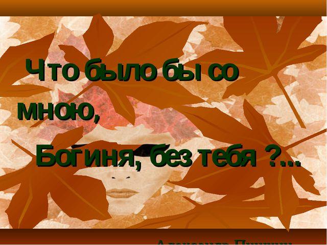 Что было бы со мною, Богиня, без тебя ?... Александр Пушкин.