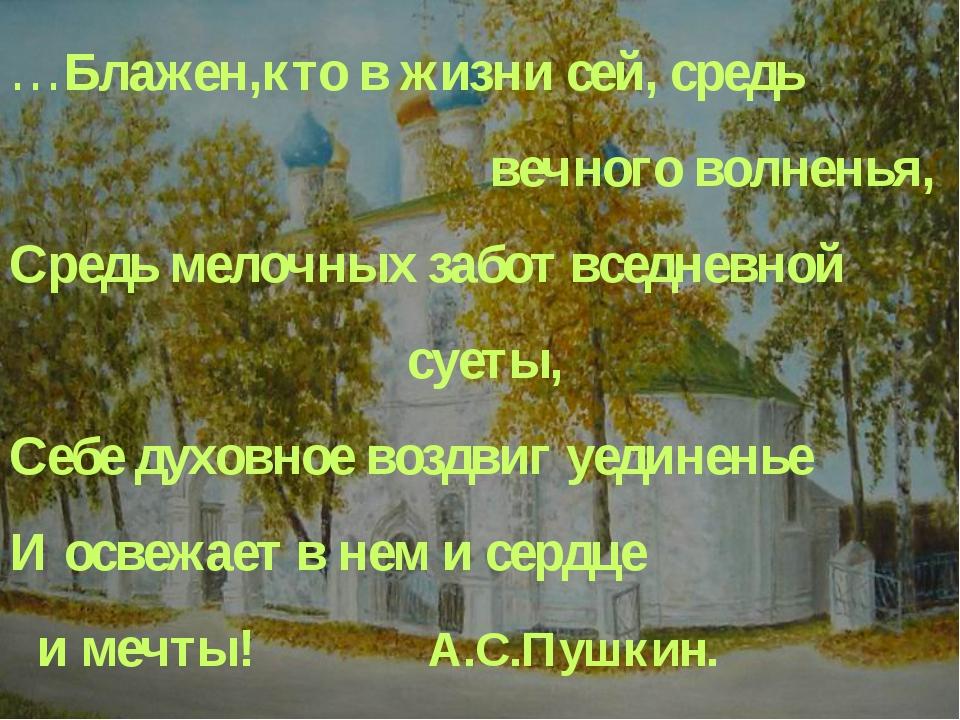 …Блажен,кто в жизни сей, средь вечного волненья, Средь мелочных забот вс...