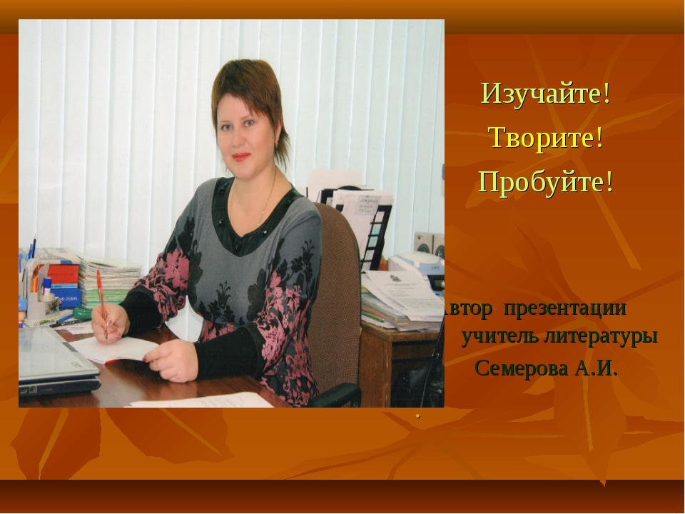 Изучайте! Творите! Пробуйте! Автор презентации учитель литературы Семерова А...