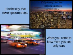 It is the city that never goes to sleep. When you come to New York you see on