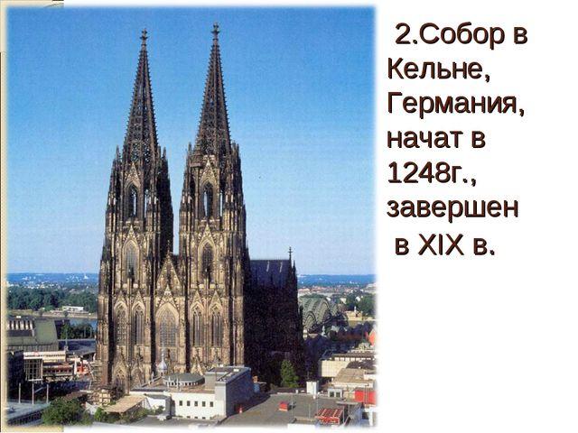 2.Собор в Кельне, Германия, начат в 1248г., завершен в XIХ в.