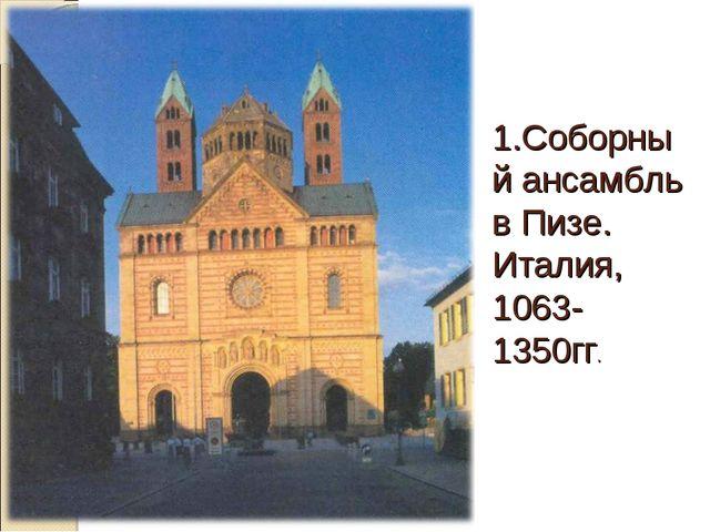 1.Соборный ансамбль в Пизе. Италия, 1063-1350гг.