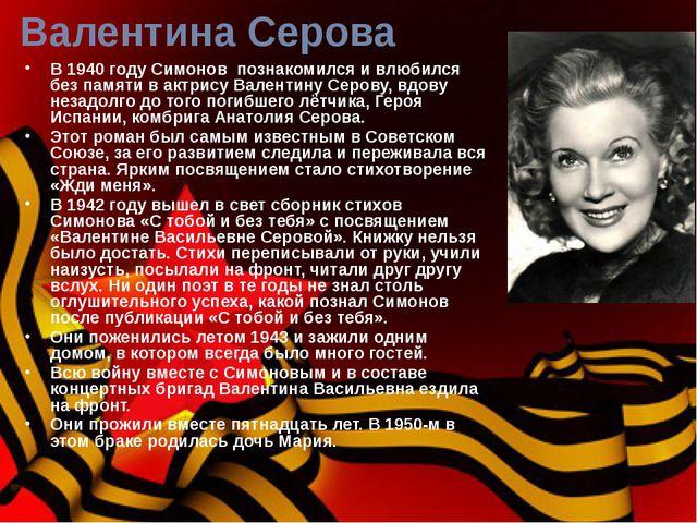 Валентина Серова В 1940 году Симонов познакомился и влюбился без памяти в акт...