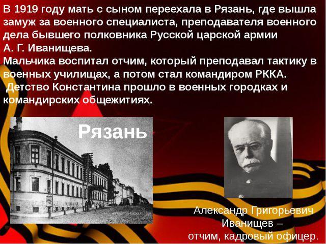 Александр Григорьевич Иванищев – отчим, кадровый офицер. В 1919 году мать с...