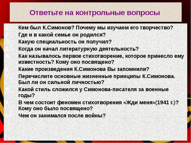 Ответьте на контрольные вопросы Кем был К.Симонов? Почему мы изучаем его твор...