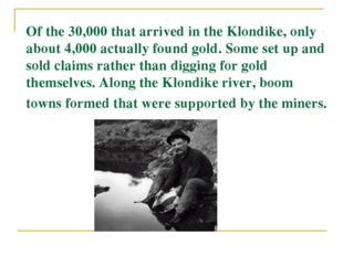 Of the 30,000 that arrived in the Klondike, only about 4,000 actually found g