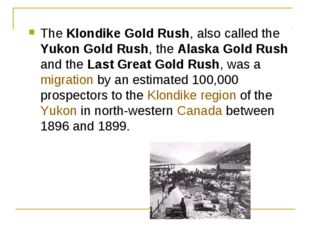 The Klondike Gold Rush, also called the Yukon Gold Rush, the Alaska Gold Rush