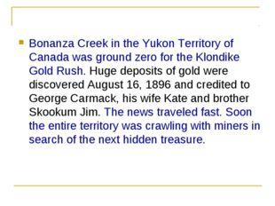 Bonanza Creek in the Yukon Territory of Canada was ground zero for the Klondi