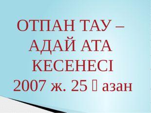 ОТПАН ТАУ – АДАЙ АТА КЕСЕНЕСІ 2007 ж. 25 қазан
