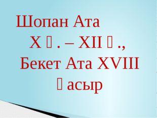 Шопан Ата X ғ. – XII ғ., Бекет Ата XVIII ғасыр