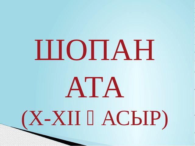ШОПАН АТА (X-XII ҒАСЫР)